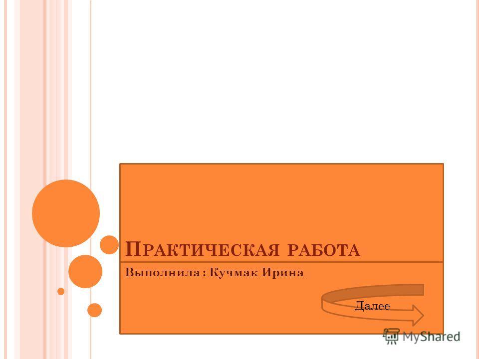 П РАКТИЧЕСКАЯ РАБОТА Выполнила : Кучмак Ирина Далее