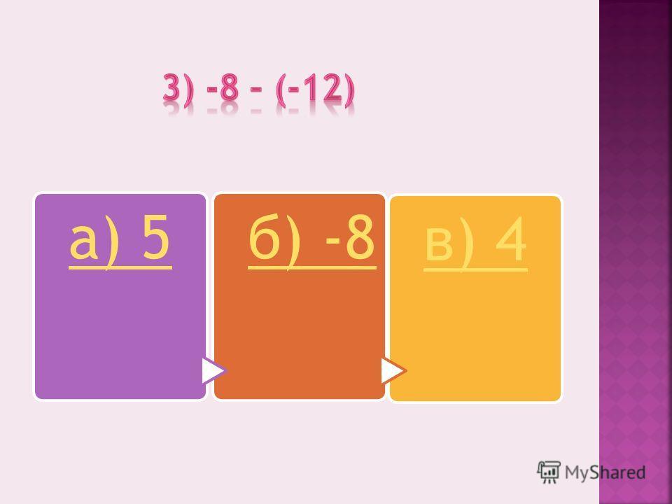 а) 5б) -8 в) 4