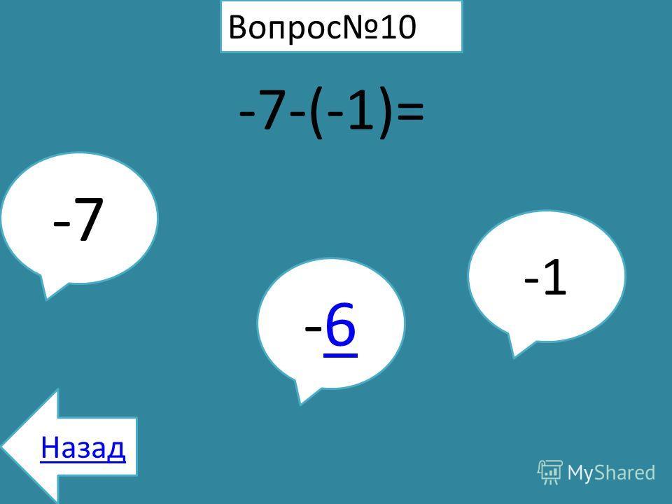 Вопрос10 -7-(-1)= -7 -6-6 Назад