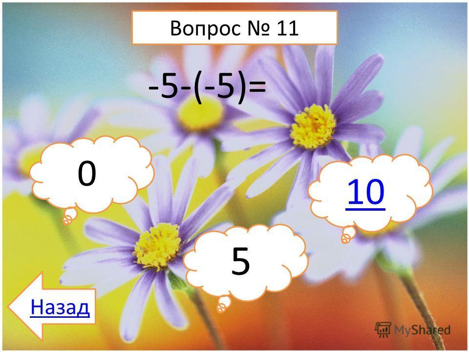 Вопрос 11 -5-(-5)= 0 5 10 Назад