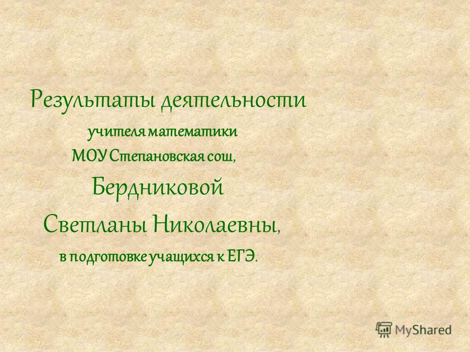Результаты деятельности учителя математики МОУ Степановская сош, Бердниковой Светланы Николаевны, в подготовке учащихся к ЕГЭ.
