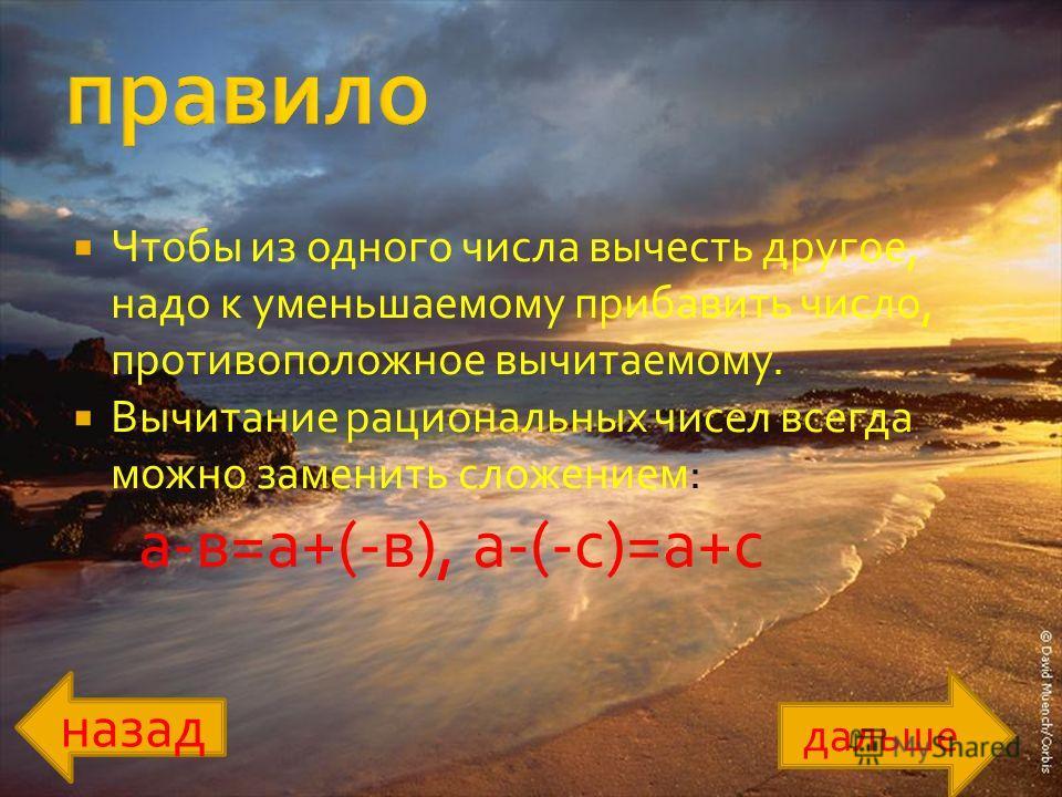 Чтобы из одного числа вычесть другое, надо к уменьшаемому прибавить число, противоположное вычитаемому. Вычитание рациональных чисел всегда можно заменить сложением: а-в=а+(-в), а-(-с)=а+с дальше назад