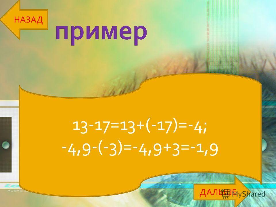 13-17=13+(-17)=-4; -4,9-(-3)=-4,9+3=-1,9 ДАЛЬШЕ НАЗАД