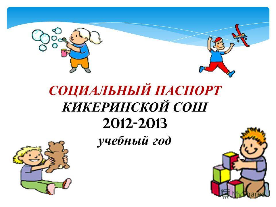 СОЦИАЛЬНЫЙ ПАСПОРТ КИКЕРИНСКОЙ СОШ 2012-2013 учебный год