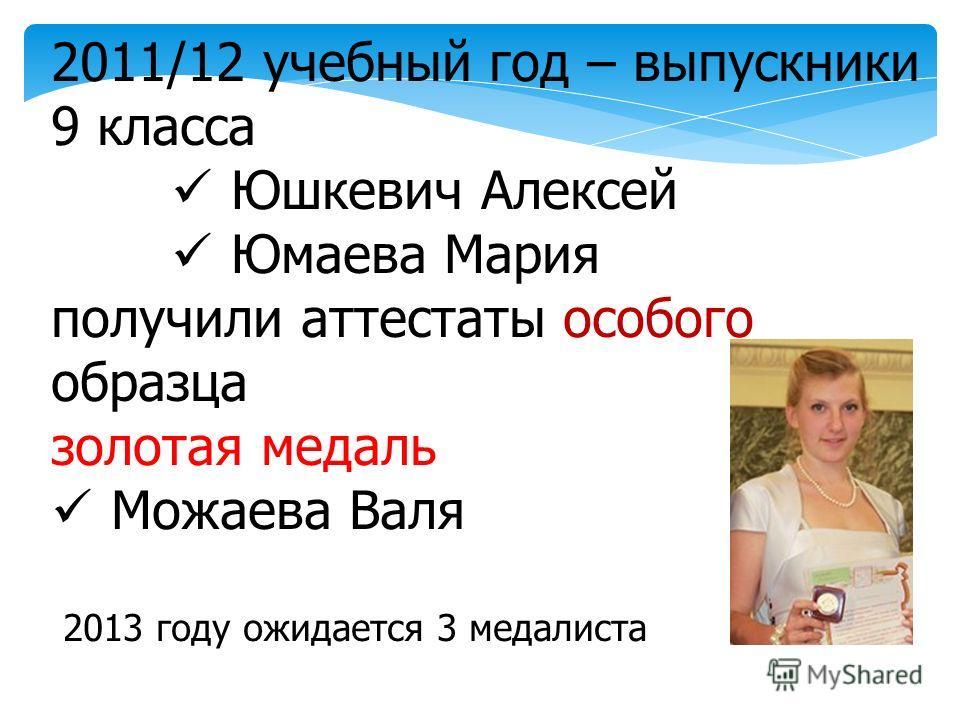 2011/12 учебный год – выпускники 9 класса Юшкевич Алексей Юмаева Мария получили аттестаты особого образца золотая медаль Можаева Валя 2013 году ожидается 3 медалиста
