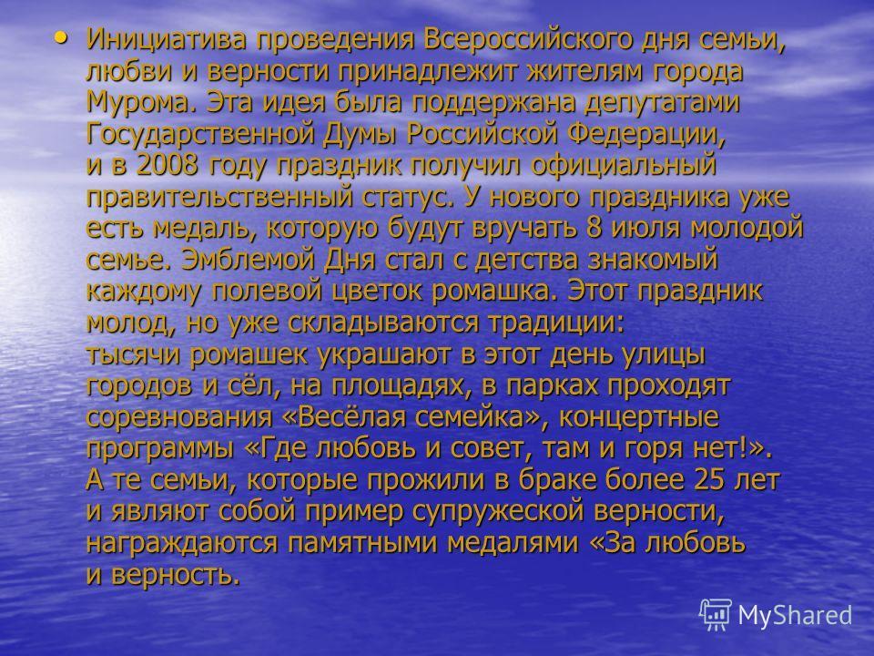 Инициатива проведения Всероссийского дня семьи, любви и верности принадлежит жителям города Мурома. Эта идея была поддержана депутатами Государственной Думы Российской Федерации, и в 2008 году праздник получил официальный правительственный статус. У