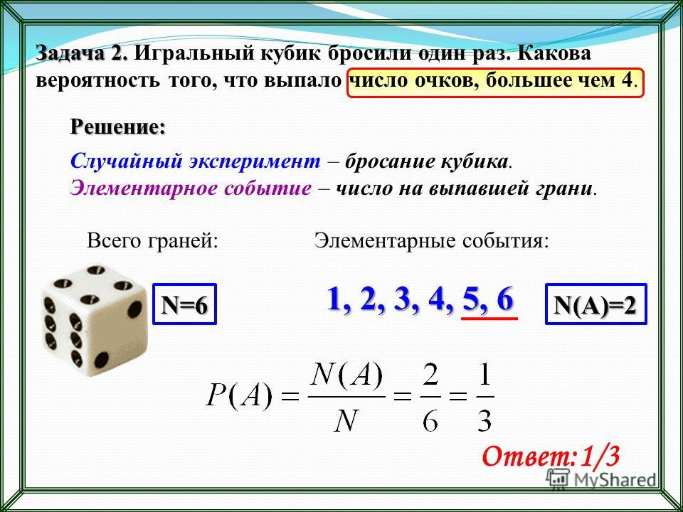Задача 2. Задача 2. Игральный кубик бросили один раз. Какова вероятность того, что выпало число очков, большее чем 4. Решение: Случайный эксперимент – бросание кубика. Элементарное событие – число на выпавшей грани. Ответ:1/3 Всего граней: 1, 2, 3, 4