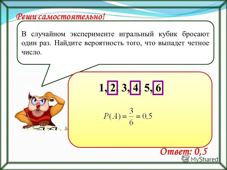 Реши самостоятельно! В случайном эксперименте игральный кубик бросают один раз. Найдите вероятность того, что выпадет четное число. Ответ: 0,5 1, 2, 3, 4, 5, 6