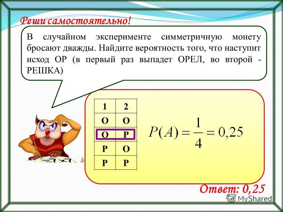 12 ОО ОР РО РР Реши самостоятельно! В случайном эксперименте симметричную монету бросают дважды. Найдите вероятность того, что наступит исход ОР (в первый раз выпадет ОРЕЛ, во второй - РЕШКА) Ответ: 0,25