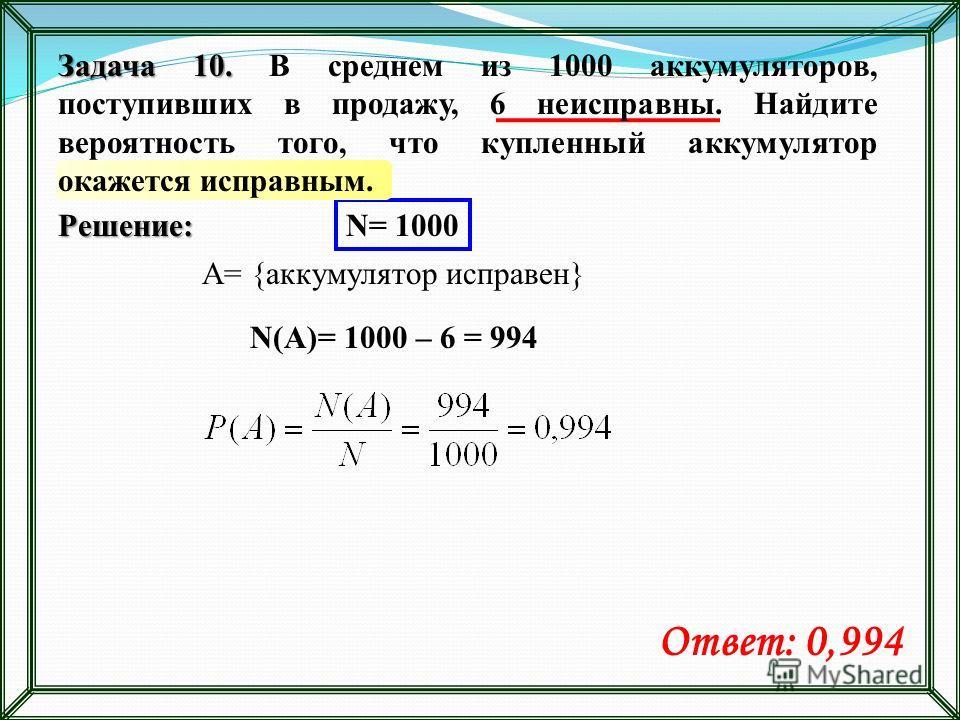 Решение: N= 1000 A= {аккумулятор исправен} N(A)= 1000 – 6 = 994 Ответ: 0,994 Задача 10. Задача 10. В среднем из 1000 аккумуляторов, поступивших в продажу, 6 неисправны. Найдите вероятность того, что купленный аккумулятор окажется исправным.