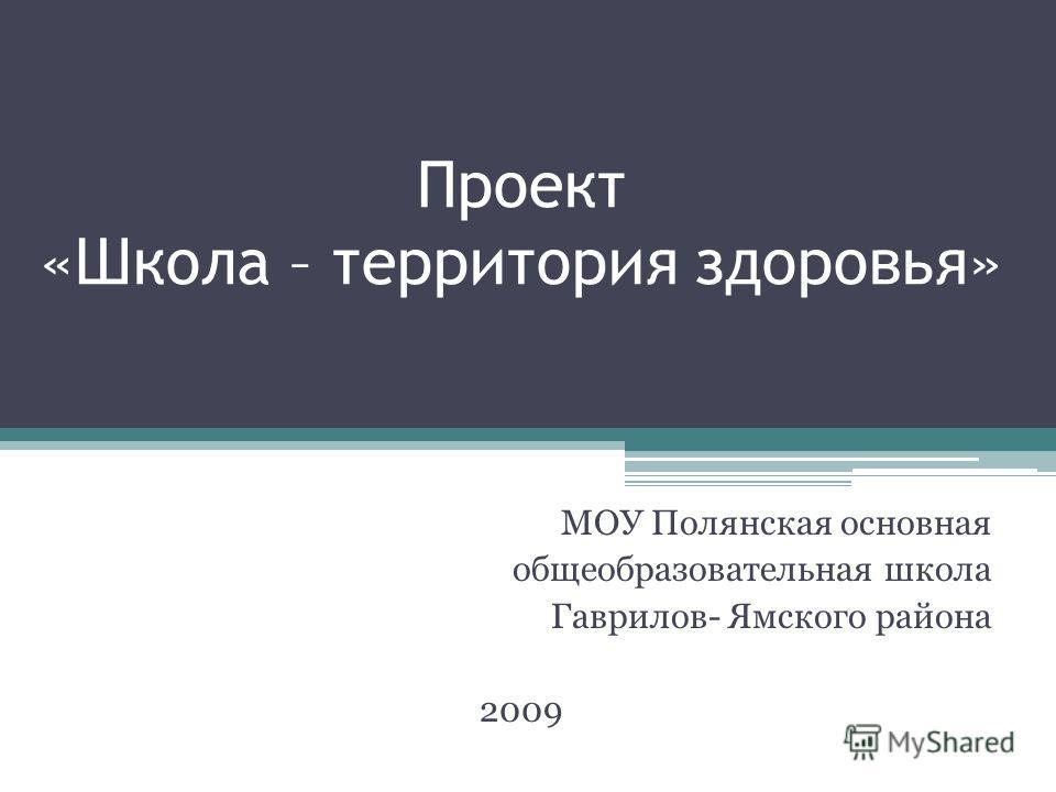 Проект «Школа – территория здоровья» МОУ Полянская основная общеобразовательная школа Гаврилов- Ямского района 2009