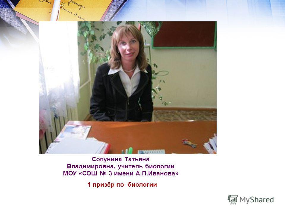 Солунина Татьяна Владимировна, учитель биологии МОУ «СОШ 3 имени А.П.Иванова» 1 призёр по биологии