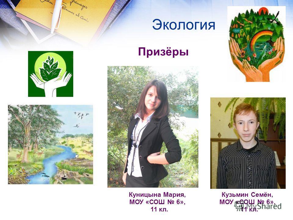 Экология Призёры Куницына Мария, МОУ «СОШ 6», 11 кл. Кузьмин Семён, МОУ «СОШ 6», 11 кл.
