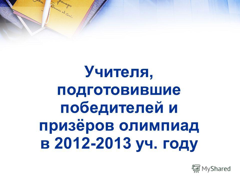 Учителя, подготовившие победителей и призёров олимпиад в 2012-2013 уч. году