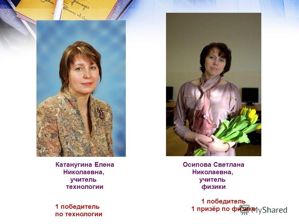 Катанугина Елена Николаевна, учитель технологии 1 победитель по технологии Осипова Светлана Николаевна, учитель физики 1 победитель 1 призёр по физике