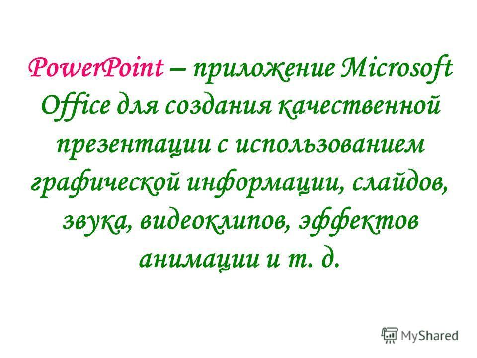 PowerPoint – приложение Microsoft Office для создания качественной презентации с использованием графической информации, слайдов, звука, видеоклипов, эффектов анимации и т. д.