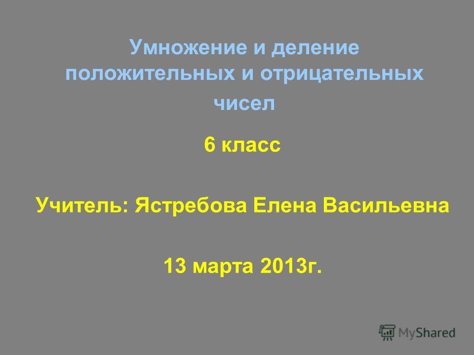 Умножение и деление положительных и отрицательных чисел 6 класс Учитель: Ястребова Елена Васильевна 13 марта 2013г.
