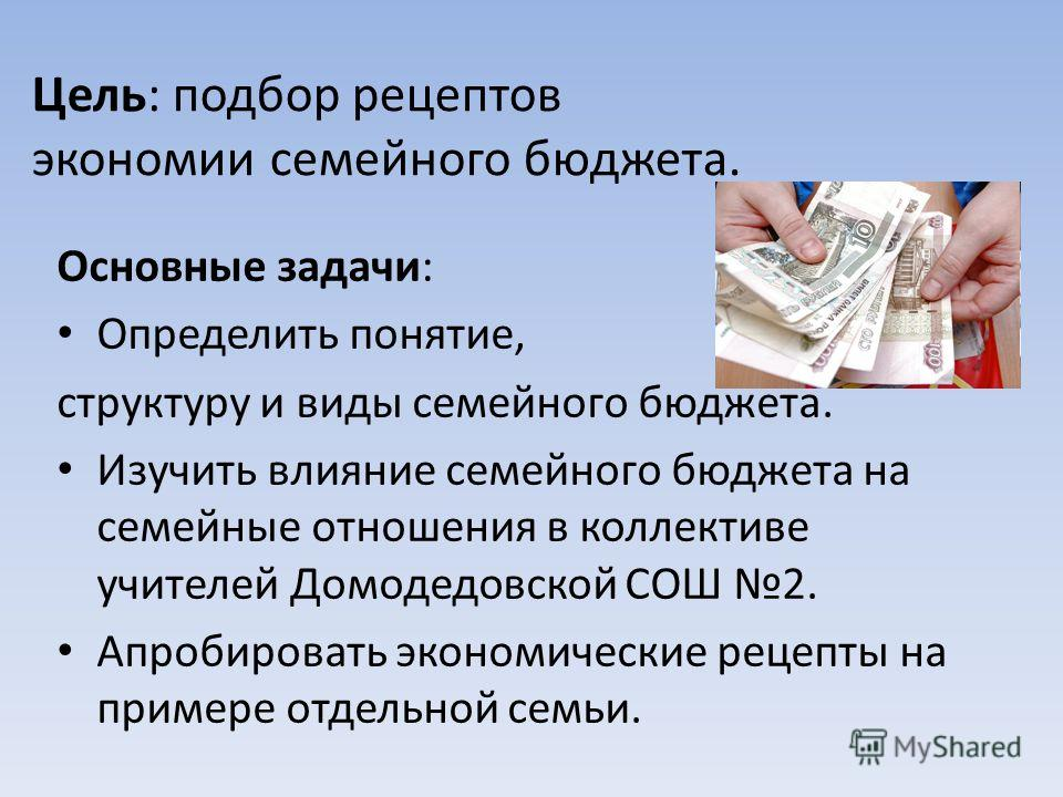 Цель: подбор рецептов экономии семейного бюджета. Основные задачи: Определить понятие, структуру и виды семейного бюджета. Изучить влияние семейного бюджета на семейные отношения в коллективе учителей Домодедовской СОШ 2. Апробировать экономические р