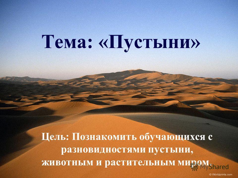 Тема: «Пустыни» Цель: Познакомить обучающихся с разновидностями пустыни, животным и растительным миром.
