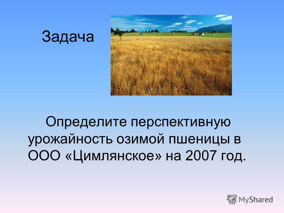 Задача Определите перспективную урожайность озимой пшеницы в ООО «Цимлянское» на 2007 год.
