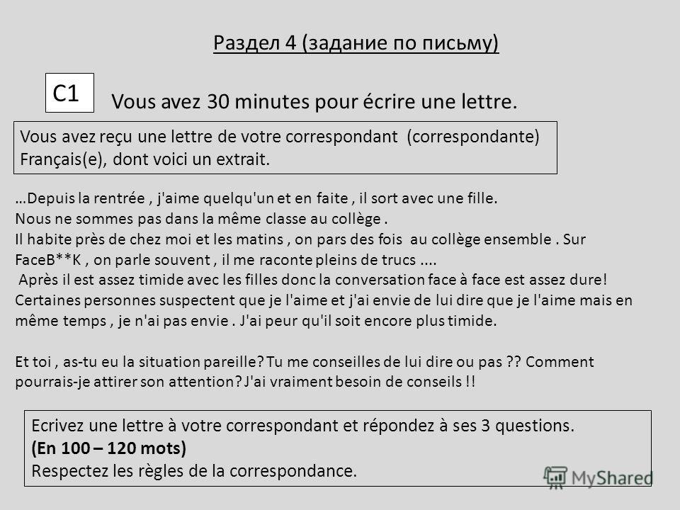 С1С1 Vous avez 30 minutes pour écrire une lettre. Vous avez reçu une lettre de votre correspondant (correspondante) Français(e), dont voici un extrait. Ecrivez une lettre à votre correspondant et répondez à ses 3 questions. (En 100 – 120 mots) Respec