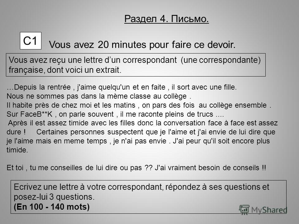 С1С1 Vous avez 20 minutes pour faire ce devoir. Vous avez reçu une lettre dun correspondant (une correspondante) française, dont voici un extrait. Ecrivez une lettre à votre correspondant, répondez à ses questions et posez-lui 3 questions. (En 100 -