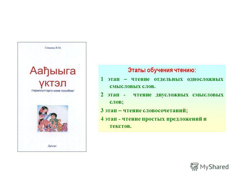 Этапы обучения чтению: 1 этап – чтение отдельных односложных смысловых слов. 2 этап - чтение двусложных смысловых слов; 3 этап – чтение словосочетаний; 4 этап - чтение простых предложений и текстов.