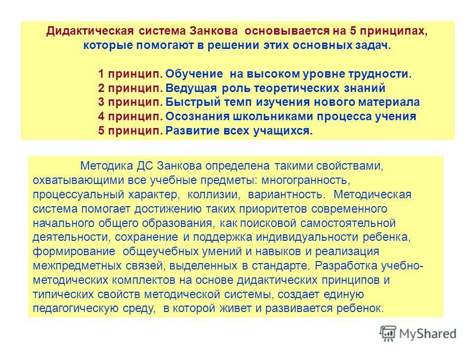 Дидактическая система Занкова основывается на 5 принципах, которые помогают в решении этих основных задач. 1 принцип. Обучение на высоком уровне трудности. 2 принцип. Ведущая роль теоретических знаний 3 принцип. Быстрый темп изучения нового материала