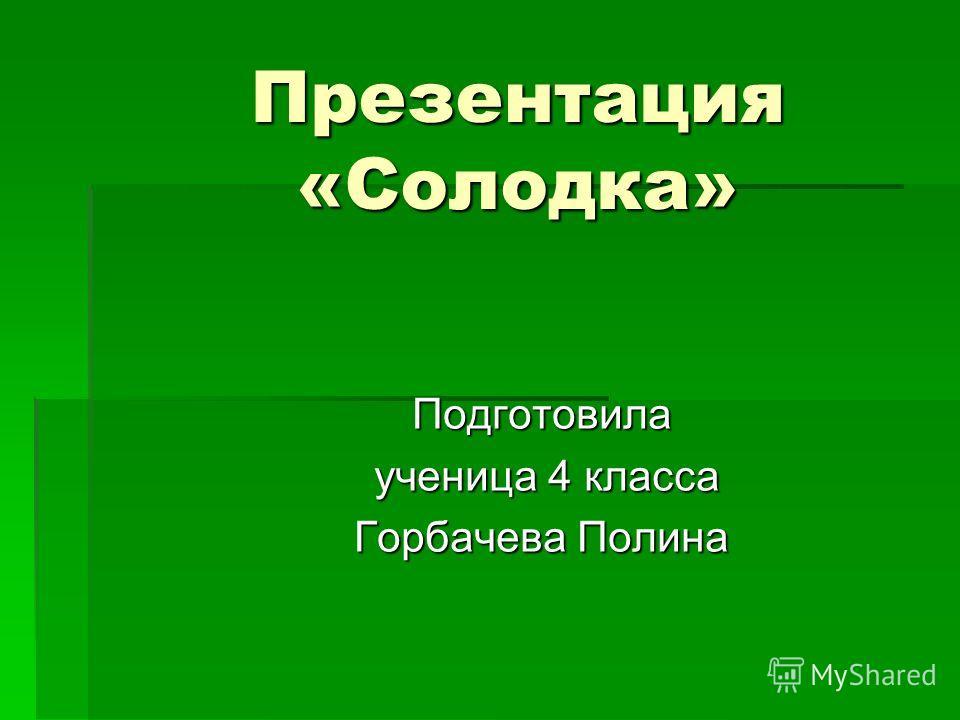 Презентация «Солодка» Подготовила ученица 4 класса ученица 4 класса Горбачева Полина