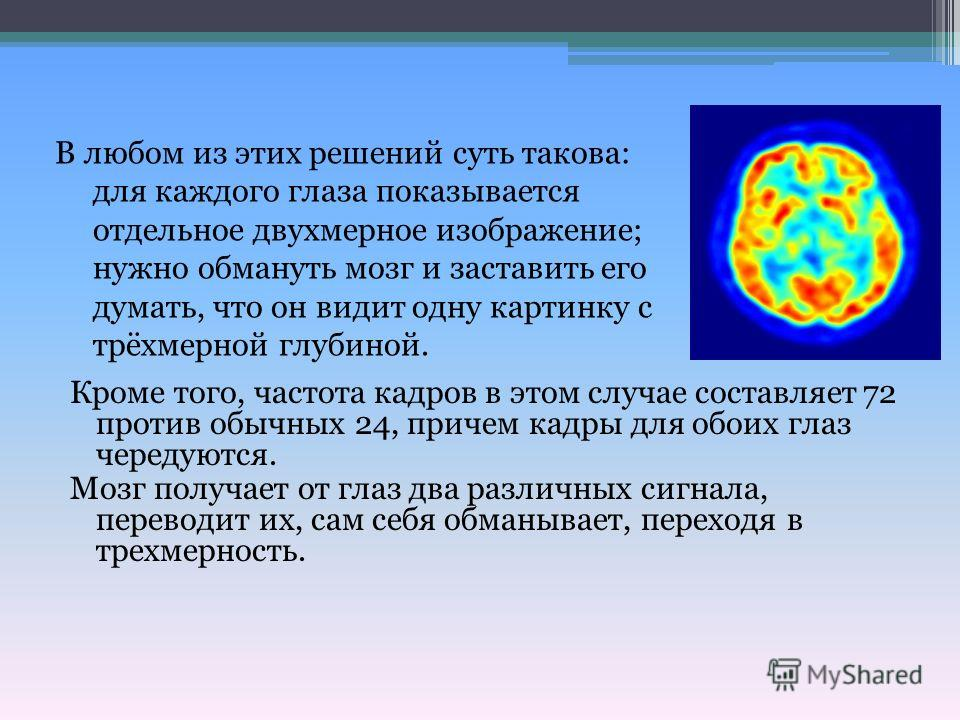 Кроме того, частота кадров в этом случае составляет 72 против обычных 24, причем кадры для обоих глаз чередуются. Мозг получает от глаз два различных сигнала, переводит их, сам себя обманывает, переходя в трехмерность. В любом из этих решений суть та