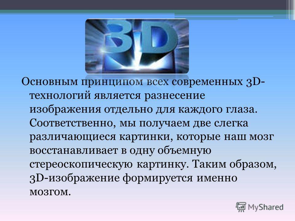 Основным принципом всех современных 3D- технологий является разнесение изображения отдельно для каждого глаза. Соответственно, мы получаем две слегка различающиеся картинки, которые наш мозг восстанавливает в одну объемную стереоскопическую картинку.