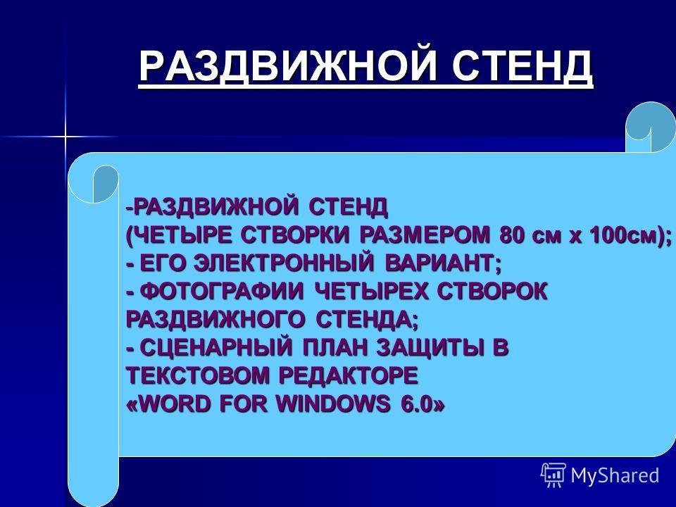 РАЗДВИЖНОЙ СТЕНД РАЗДВИЖНОЙ СТЕНД -РАЗДВИЖНОЙ СТЕНД (ЧЕТЫРЕ СТВОРКИ РАЗМЕРОМ 80 см x 100см); - ЕГО ЭЛЕКТРОННЫЙ ВАРИАНТ; - ФОТОГРАФИИ ЧЕТЫРЕХ СТВОРОК РАЗДВИЖНОГО СТЕНДА; - СЦЕНАРНЫЙ ПЛАН ЗАЩИТЫ В ТЕКСТОВОМ РЕДАКТОРЕ «WORD FOR WINDOWS 6.0»