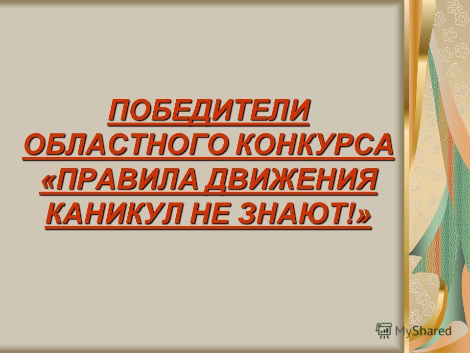 ПОБЕДИТЕЛИ ОБЛАСТНОГО КОНКУРСА «ПРАВИЛА ДВИЖЕНИЯ КАНИКУЛ НЕ ЗНАЮТ!»