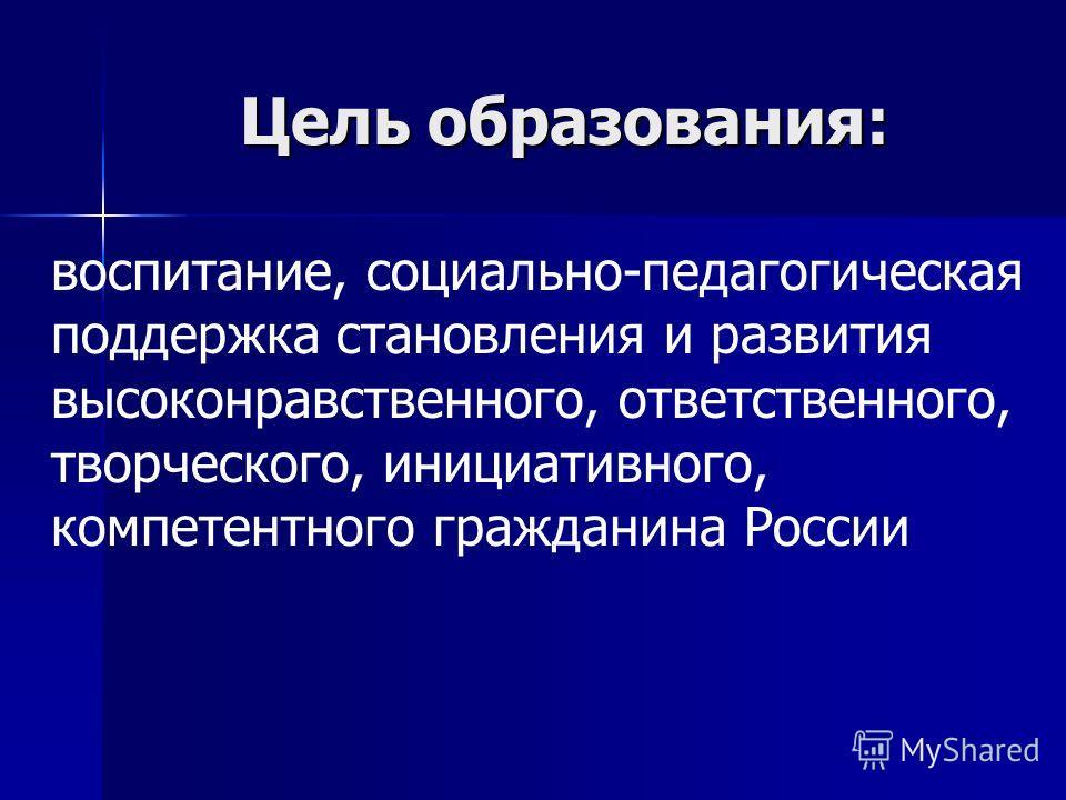 Цель образования: воспитание, социально-педагогическая поддержка становления и развития высоконравственного, ответственного, творческого, инициативного, компетентного гражданина России