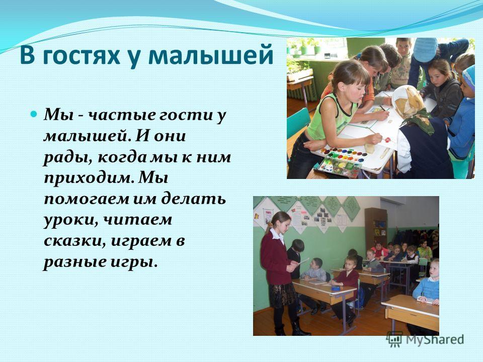 В гостях у малышей Мы - частые гости у малышей. И они рады, когда мы к ним приходим. Мы помогаем им делать уроки, читаем сказки, играем в разные игры.