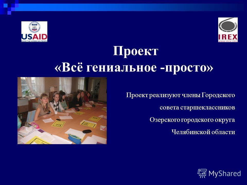 Проект «Всё гениальное -просто» Проект реализуют члены Городского совета старшеклассников Озерского городского округа Челябинской области