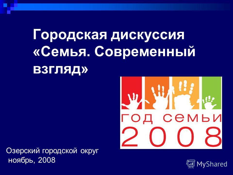 Городская дискуссия «Семья. Современный взгляд» Озерский городской округ ноябрь, 2008