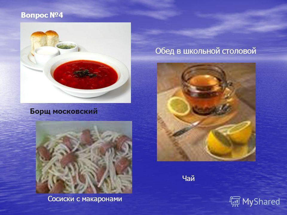 Обед в школьной столовой Вопрос 4 Борщ московский Сосиски с макаронами Чай
