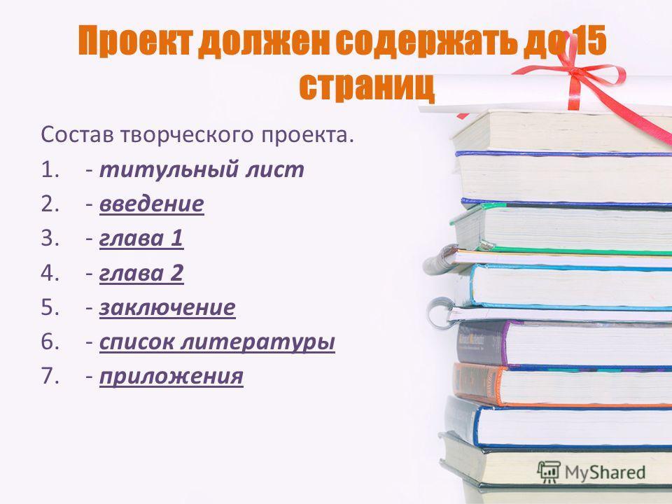 Проект должен содержать до 15 страниц Состав творческого проекта. 1.- титульный лист 2.- введение 3.- глава 1 4.- глава 2 5.- заключение 6.- список литературы 7.- приложения