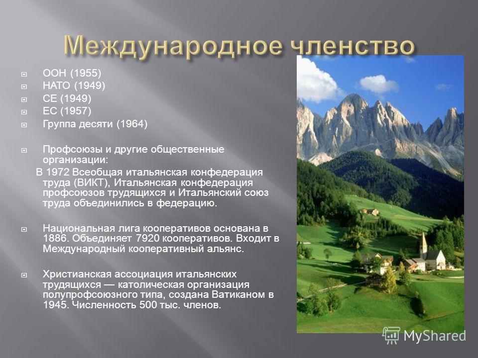ООН (1955) НАТО (1949) СЕ (1949) ЕС (1957) Группа десяти (1964) Профсоюзы и другие общественные организации: В 1972 Всеобщая итальянская конфедерация труда (ВИКТ), Итальянская конфедерация профсоюзов трудящихся и Итальянский союз труда объединились в
