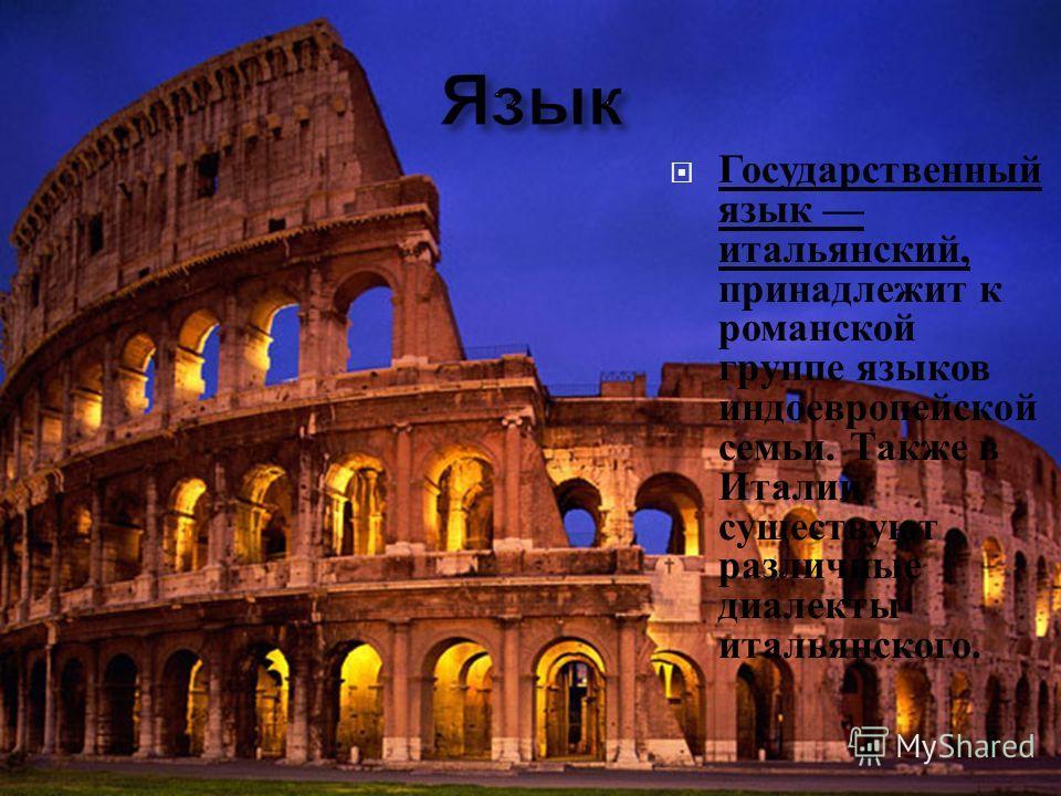 Государственный язык итальянский, принадлежит к романской группе языков индоевропейской семьи. Также в Италии существуют различные диалекты итальянского.