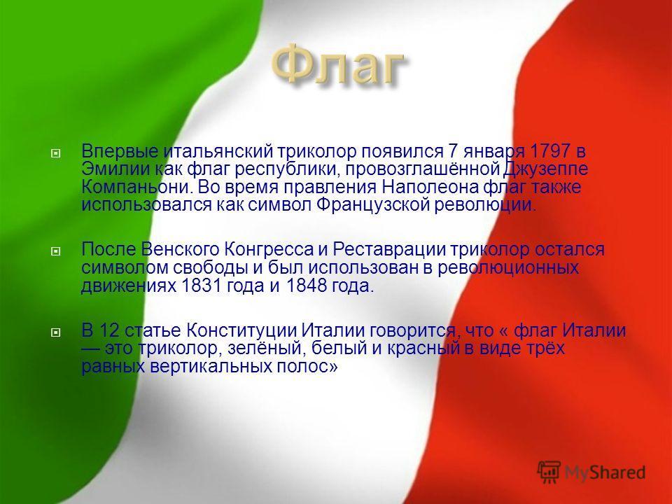 Впервые итальянский триколор появился 7 января 1797 в Эмилии как флаг республики, провозглашённой Джузеппе Компаньони. Во время правления Наполеона флаг также использовался как символ Французской революции. После Венского Конгресса и Реставрации трик