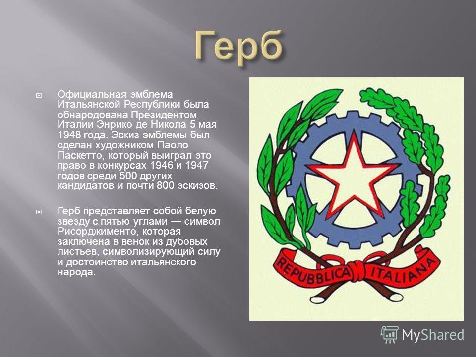 Официальная эмблема Итальянской Республики была обнародована Президентом Италии Энрико де Никола 5 мая 1948 года. Эскиз эмблемы был сделан художником Паоло Паскетто, который выиграл это право в конкурсах 1946 и 1947 годов среди 500 других кандидатов