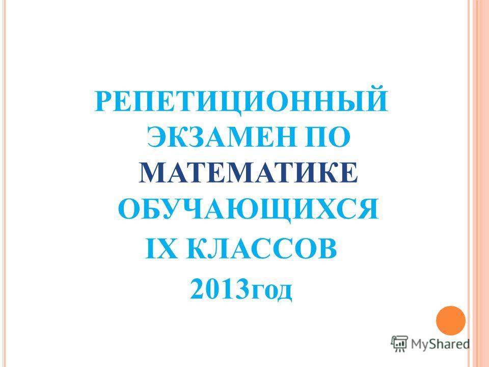 РЕПЕТИЦИОННЫЙ ЭКЗАМЕН ПО МАТЕМАТИКЕ ОБУЧАЮЩИХСЯ IX КЛАССОВ 2013год