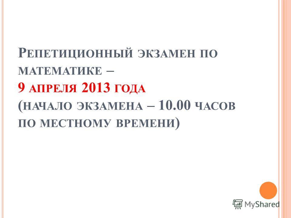 Р ЕПЕТИЦИОННЫЙ ЭКЗАМЕН ПО МАТЕМАТИКЕ – 9 АПРЕЛЯ 2013 ГОДА ( НАЧАЛО ЭКЗАМЕНА – 10.00 ЧАСОВ ПО МЕСТНОМУ ВРЕМЕНИ )