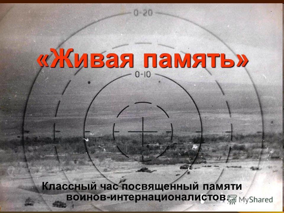«Живая память» Классный час посвященный памяти воинов-интернационалистов.