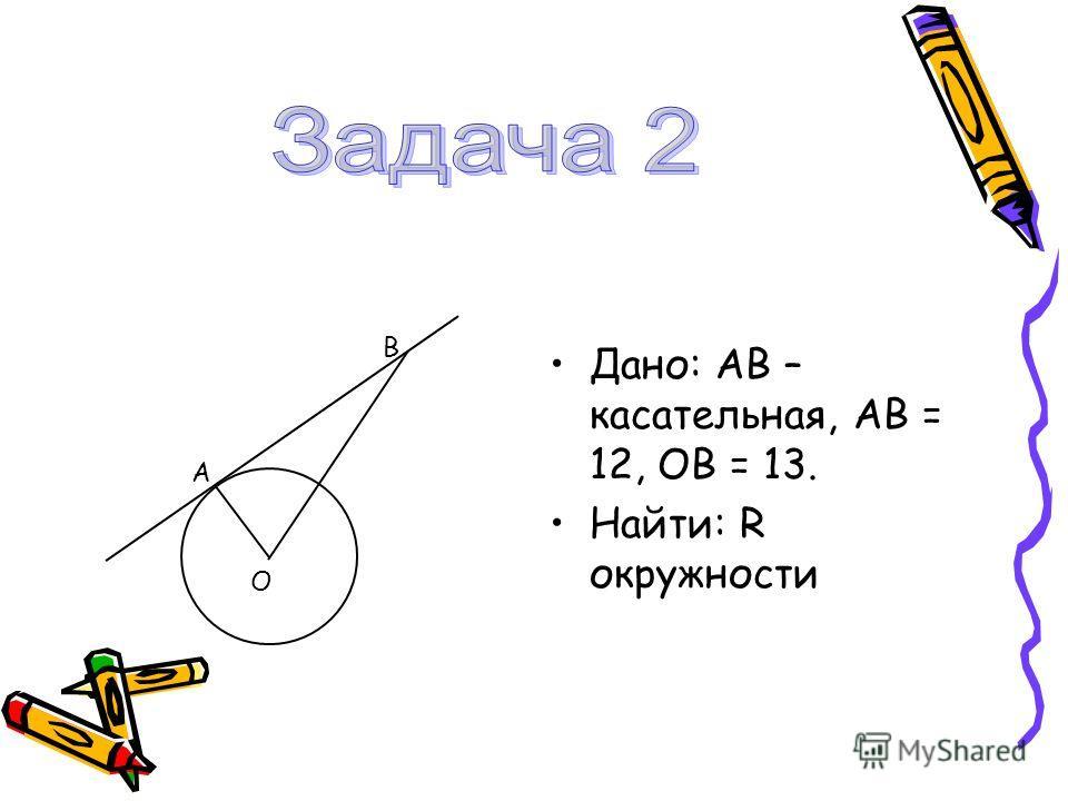 Дано: АВ – касательная, АВ = 12, ОВ = 13. Найти: R окружности А В О