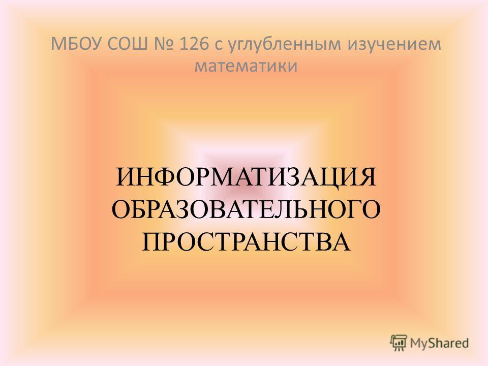 ИНФОРМАТИЗАЦИЯ ОБРАЗОВАТЕЛЬНОГО ПРОСТРАНСТВА МБОУ СОШ 126 с углубленным изучением математики