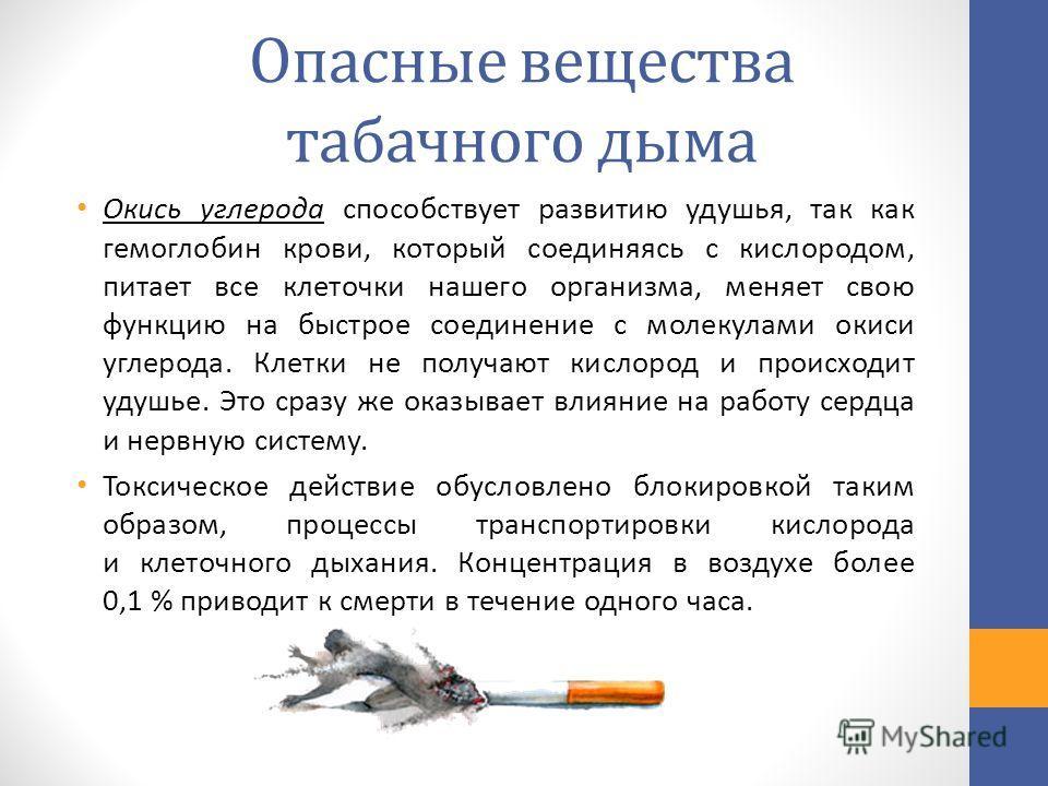 Опасные вещества табачного дыма Окись углерода способствует развитию удушья, так как гемоглобин крови, который соединяясь с кислородом, питает все клеточки нашего организма, меняет свою функцию на быстрое соединение с молекулами окиси углерода. Клетк