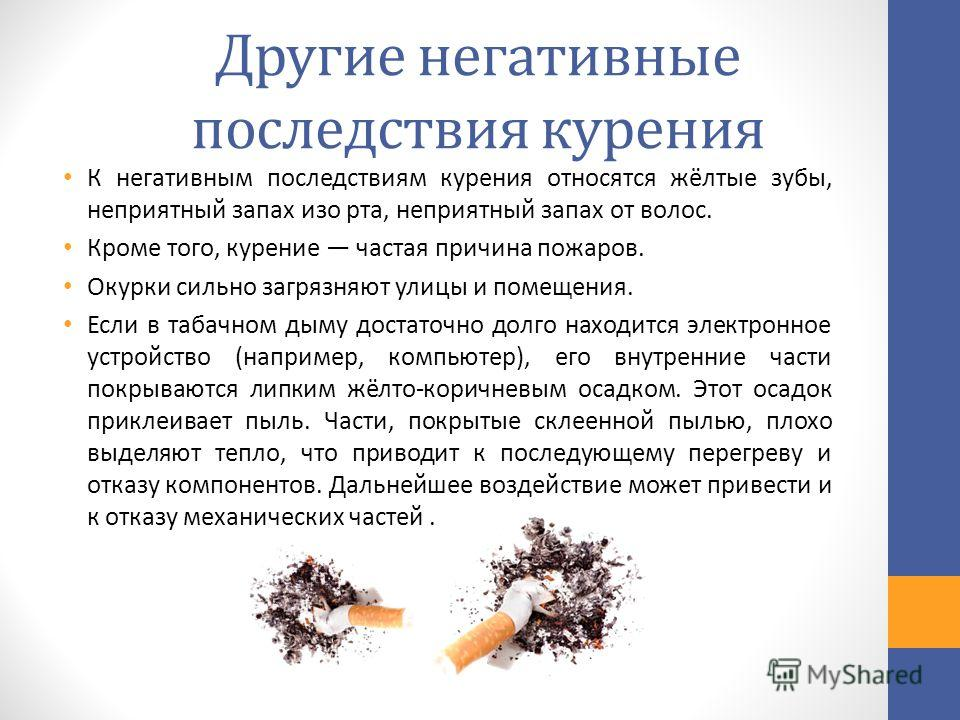 Другие негативные последствия курения К негативным последствиям курения относятся жёлтые зубы, неприятный запах изо рта, неприятный запах от волос. Кроме того, курение частая причина пожаров. Окурки сильно загрязняют улицы и помещения. Если в табачно